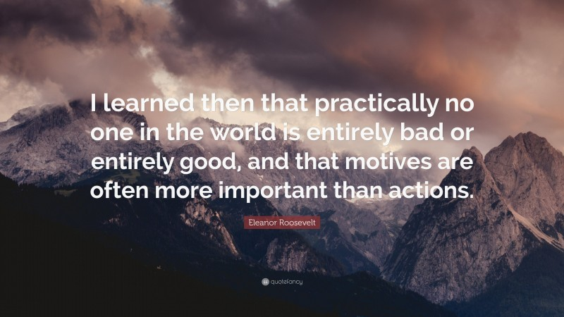 """Eleanor Roosevelt Quote: """"I learned then that practically no one in the world is entirely bad or entirely good, and that motives are often more important than actions."""""""