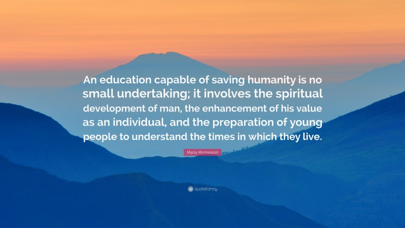 """Maria Montessori Quote: """"An education capable of saving humanity is no small undertaking; it involves the spiritual development of man, the enhancement of his value as an individual, and the preparation of young people to understand the times in which they live."""""""