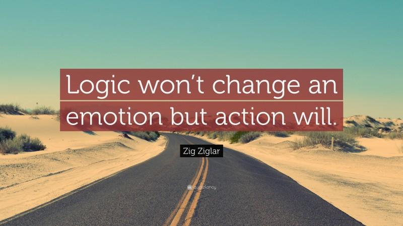 "Zig Ziglar Quote: ""Logic won't change an emotion but action will."""