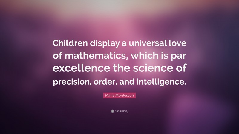 """Maria Montessori Quote: """"Children display a universal love of mathematics, which is par excellence the science of precision, order, and intelligence."""""""