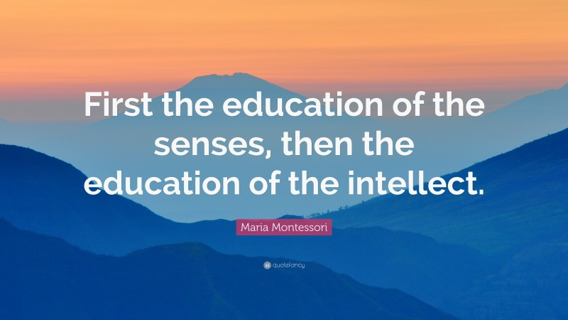 """Maria Montessori Quote: """"First the education of the senses, then the education of the intellect."""""""