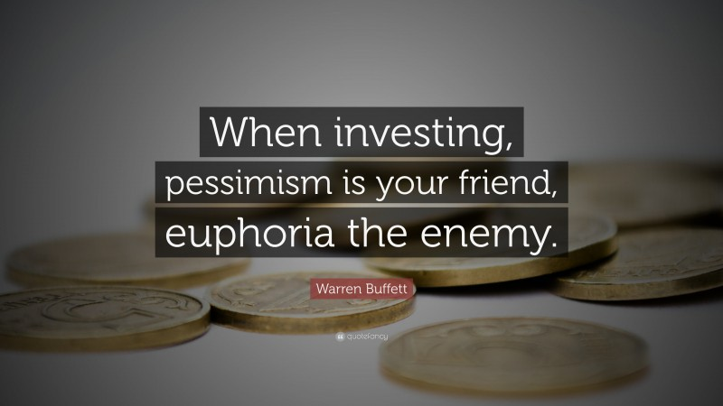 """Warren Buffett Quote: """"When investing, pessimism is your friend, euphoria the enemy."""""""