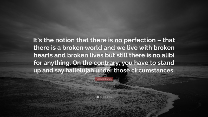 """Leonard Cohen Quote: """"It's the notion that there is no perfection – that there is a broken world and we live with broken hearts and broken lives but still there is no alibi for anything. On the contrary, you have to stand up and say hallelujah under those circumstances."""""""