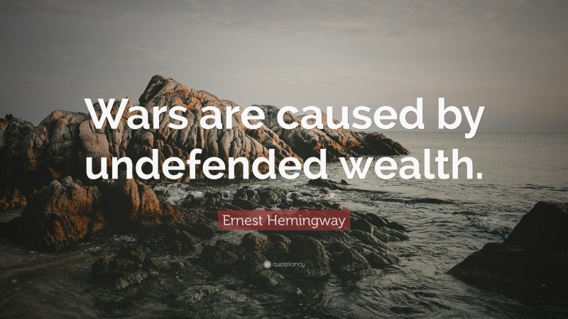 """Ernest Hemingway Quote: """"Wars are caused by undefended wealth."""""""