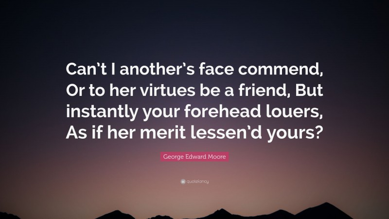 """George Edward Moore Quote: """"Can't I another's face commend, Or to her virtues be a friend, But instantly your forehead louers, As if her merit lessen'd yours?"""""""