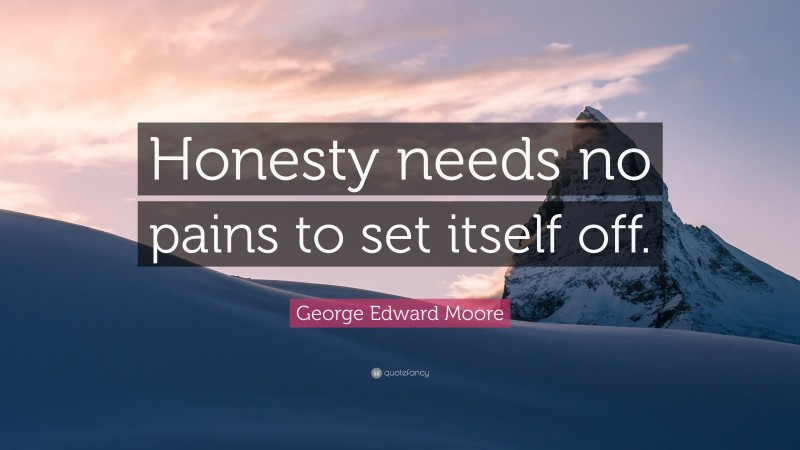 """George Edward Moore Quote: """"Honesty needs no pains to set itself off."""""""