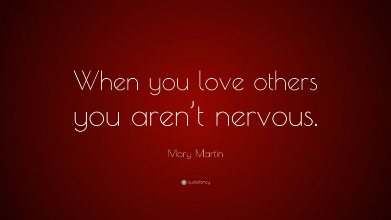 """Mary Martin Quote: """"When you love others you aren't nervous."""""""