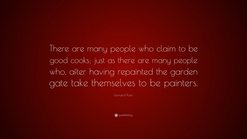 """Fernand Point Quote: """"There are many people who claim to be good cooks; just as there are many people who, after having repainted the garden gate take themselves to be painters."""""""