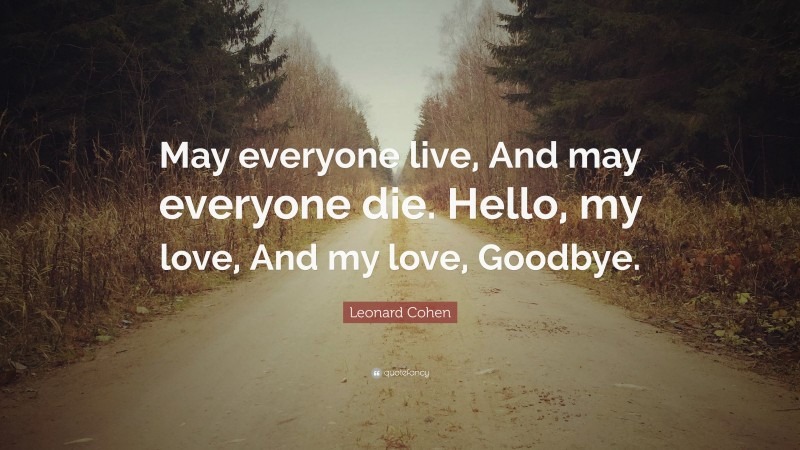 """Leonard Cohen Quote: """"May everyone live, And may everyone die. Hello, my love, And my love, Goodbye."""""""