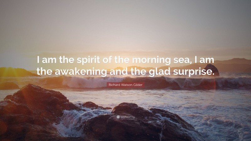 """Richard Watson Gilder Quote: """"I am the spirit of the morning sea, I am the awakening and the glad surprise."""""""