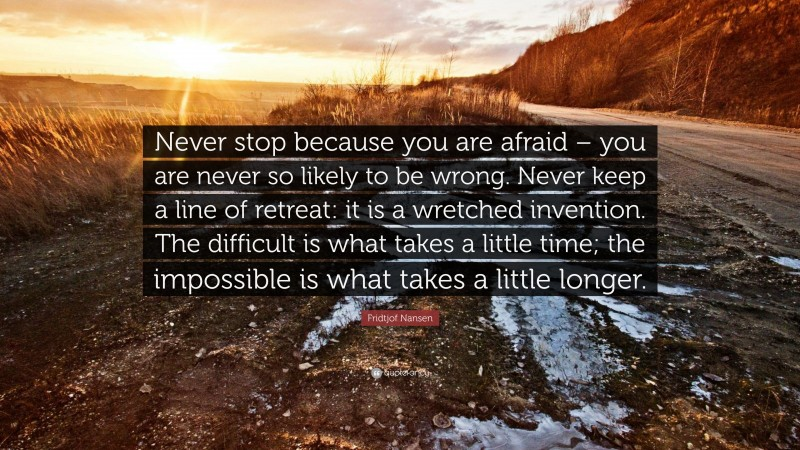 """Fridtjof Nansen Quote: """"Never stop because you are afraid – you are never so likely to be wrong. Never keep a line of retreat: it is a wretched invention. The difficult is what takes a little time; the impossible is what takes a little longer."""""""