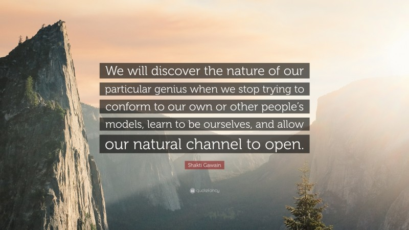 """Shakti Gawain Quote: """"We will discover the nature of our particular genius when we stop trying to conform to our own or other people's models, learn to be ourselves, and allow our natural channel to open."""""""