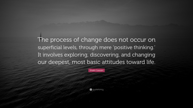 """Shakti Gawain Quote: """"The process of change does not occur on superficial levels, through mere 'positive thinking.' It involves exploring, discovering, and changing our deepest, most basic attitudes toward life."""""""