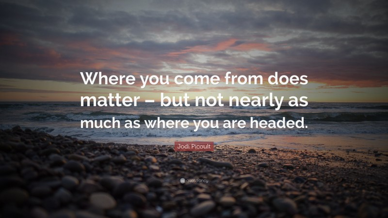 """Jodi Picoult Quote: """"Where you come from does matter – but not nearly as much as where you are headed."""""""
