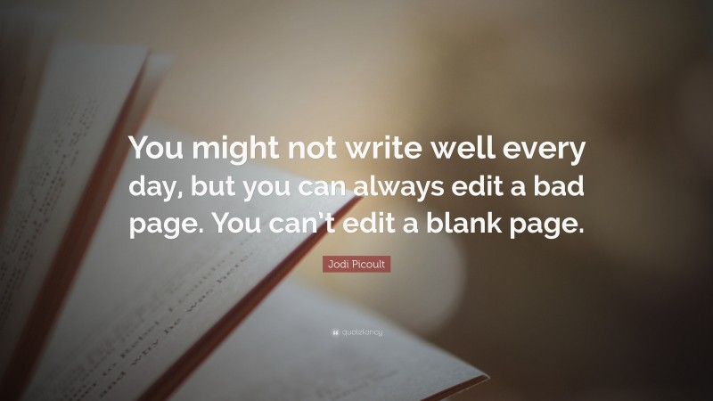 """Jodi Picoult Quote: """"You might not write well every day, but you can always edit a bad page. You can't edit a blank page."""""""