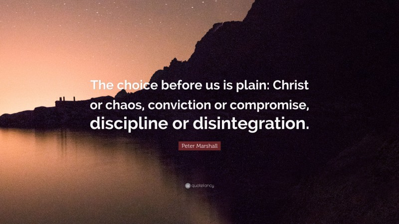"""Peter Marshall Quote: """"The choice before us is plain: Christ or chaos, conviction or compromise, discipline or disintegration."""""""