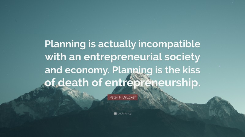 """Peter F. Drucker Quote: """"Planning is actually incompatible with an entrepreneurial society and economy. Planning is the kiss of death of entrepreneurship."""""""