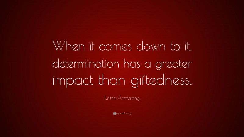 """Kristin Armstrong Quote: """"When it comes down to it, determination has a greater impact than giftedness."""""""