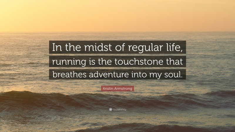 """Kristin Armstrong Quote: """"In the midst of regular life, running is the touchstone that breathes adventure into my soul."""""""