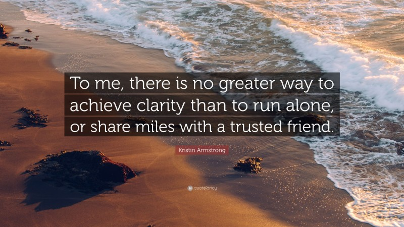 """Kristin Armstrong Quote: """"To me, there is no greater way to achieve clarity than to run alone, or share miles with a trusted friend."""""""