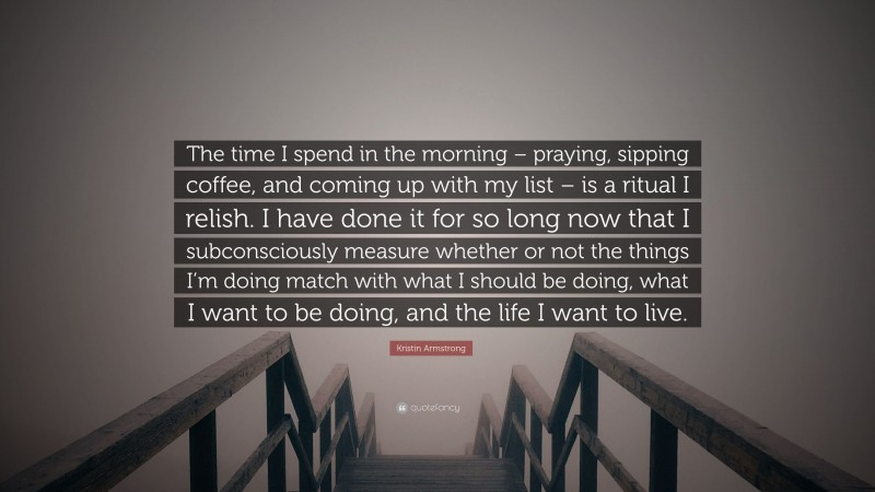 """Kristin Armstrong Quote: """"The time I spend in the morning – praying, sipping coffee, and coming up with my list – is a ritual I relish. I have done it for so long now that I subconsciously measure whether or not the things I'm doing match with what I should be doing, what I want to be doing, and the life I want to live."""""""