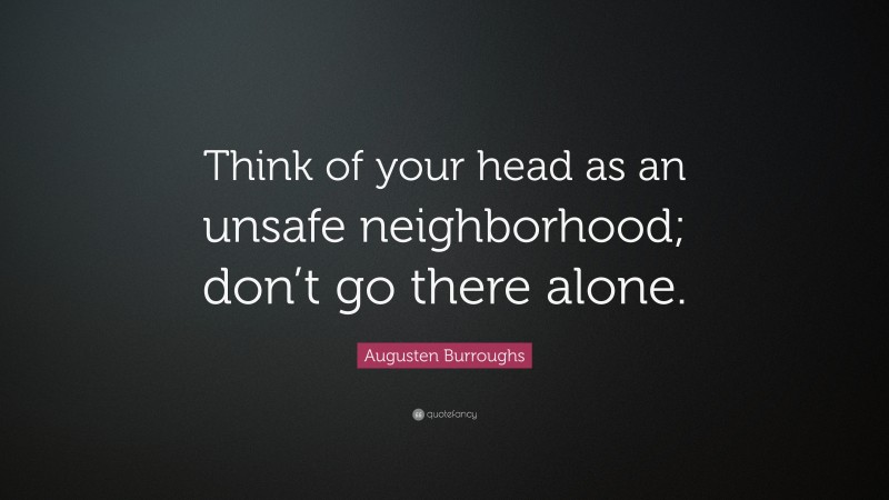 """Augusten Burroughs Quote: """"Think of your head as an unsafe neighborhood; don't go there alone."""""""