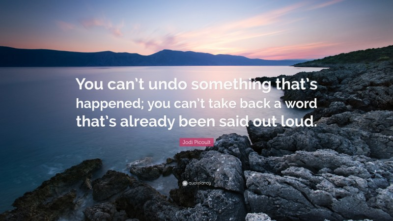 """Jodi Picoult Quote: """"You can't undo something that's happened; you can't take back a word that's already been said out loud."""""""