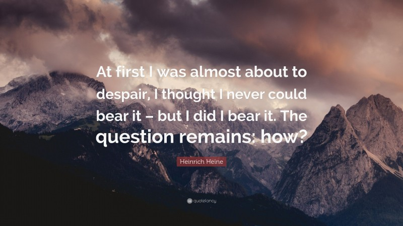 """Heinrich Heine Quote: """"At first I was almost about to despair, I thought I never could bear it – but I did I bear it. The question remains: how?"""""""