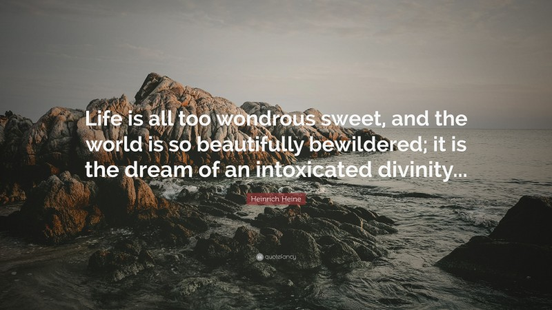 """Heinrich Heine Quote: """"Life is all too wondrous sweet, and the world is so beautifully bewildered; it is the dream of an intoxicated divinity..."""""""
