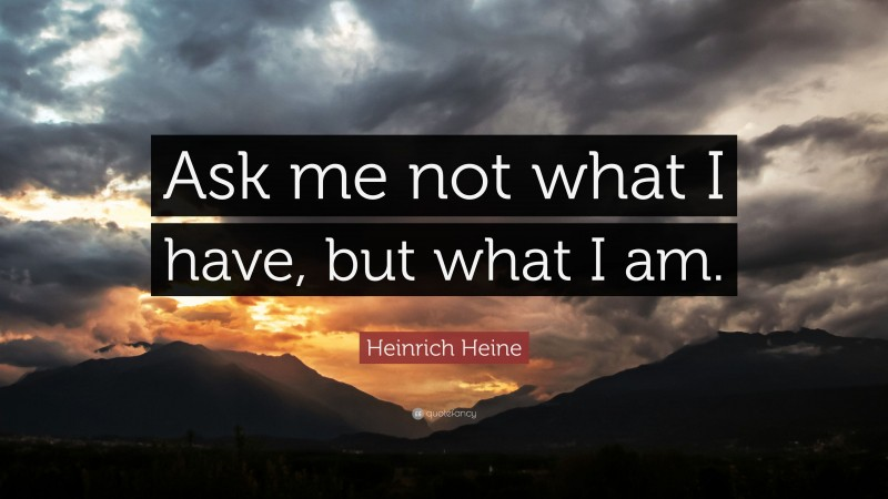 """Heinrich Heine Quote: """"Ask me not what I have, but what I am."""""""