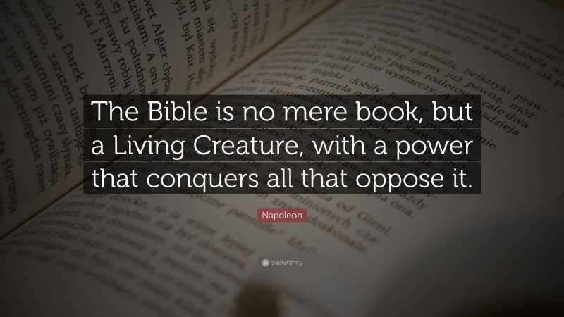 """Napoleon Quote: """"The Bible is no mere book, but a Living Creature, with a power that conquers all that oppose it."""""""