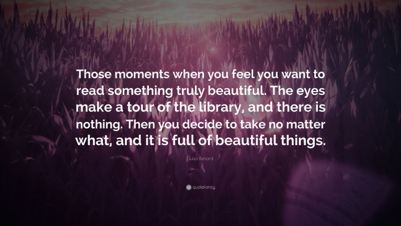 """Jules Renard Quote: """"Those moments when you feel you want to read something truly beautiful. The eyes make a tour of the library, and there is nothing. Then you decide to take no matter what, and it is full of beautiful things."""""""