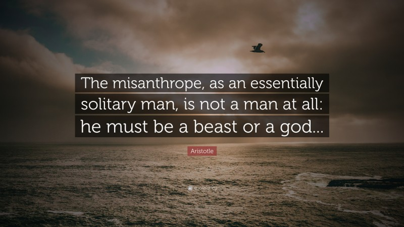 """Aristotle Quote: """"The misanthrope, as an essentially solitary man, is not a man at all: he must be a beast or a god..."""""""