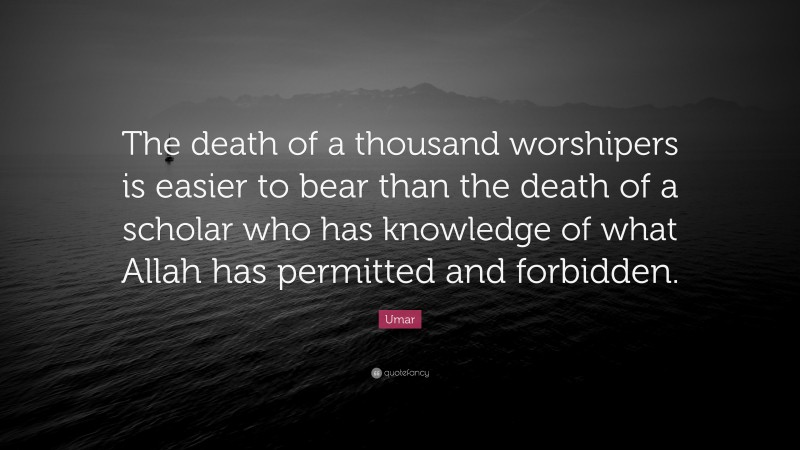 """Umar Quote: """"The death of a thousand worshipers is easier to bear than the death of a scholar who has knowledge of what Allah has permitted and forbidden."""""""