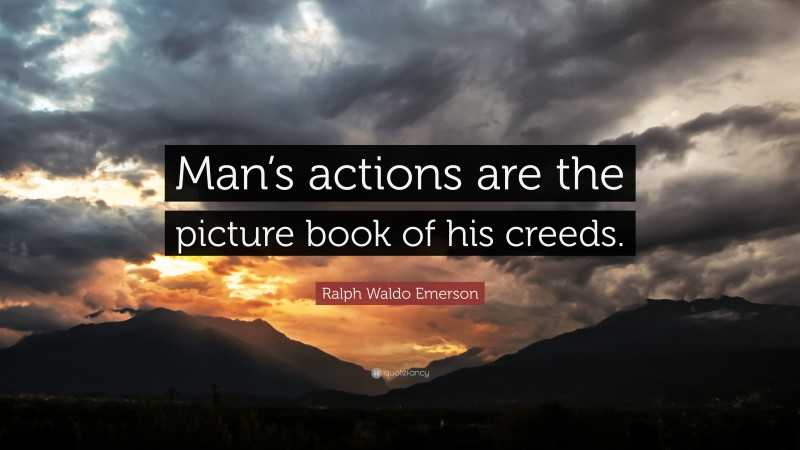 """Ralph Waldo Emerson Quote: """"Man's actions are the picture book of his creeds."""""""