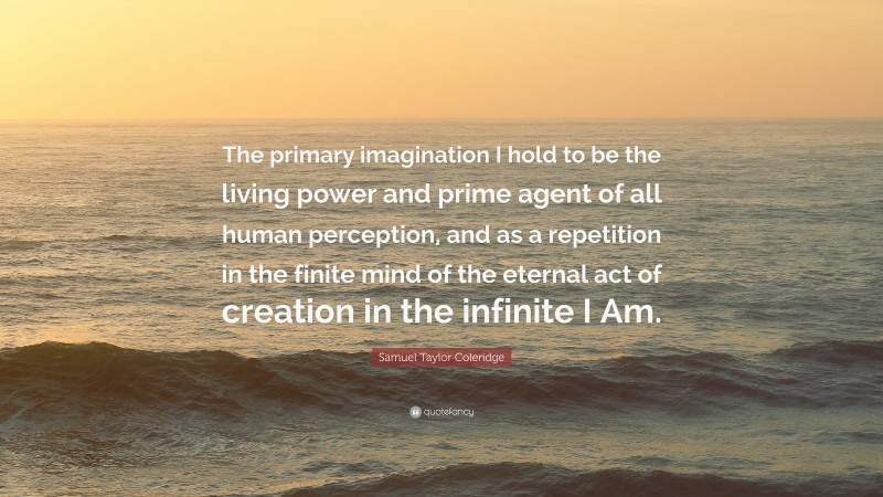 """Samuel Taylor Coleridge Quote: """"The primary imagination I hold to be the living power and prime agent of all human perception, and as a repetition in the finite mind of the eternal act of creation in the infinite I Am."""""""