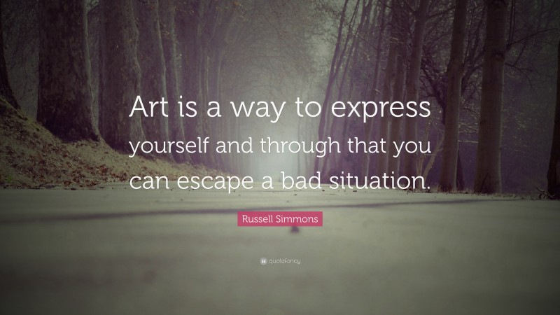 """Russell Simmons Quote: """"Art is a way to express yourself and through that you can escape a bad situation."""""""