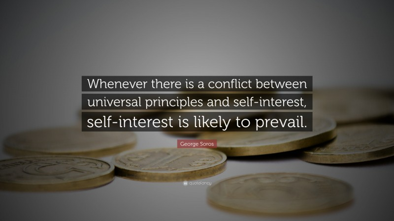 """George Soros Quote: """"Whenever there is a conflict between universal principles and self-interest, self-interest is likely to prevail."""""""