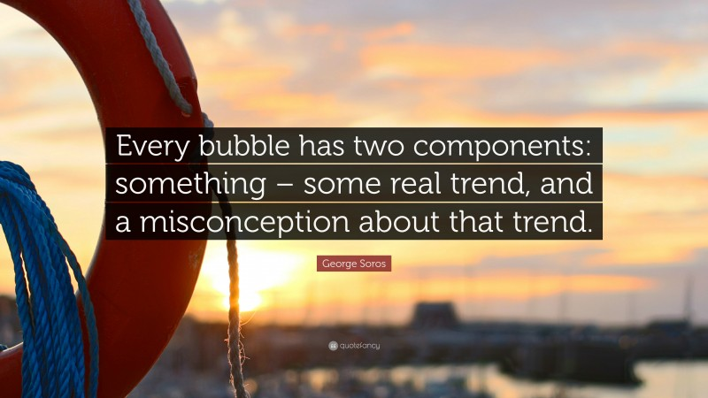 """George Soros Quote: """"Every bubble has two components: something – some real trend, and a misconception about that trend."""""""