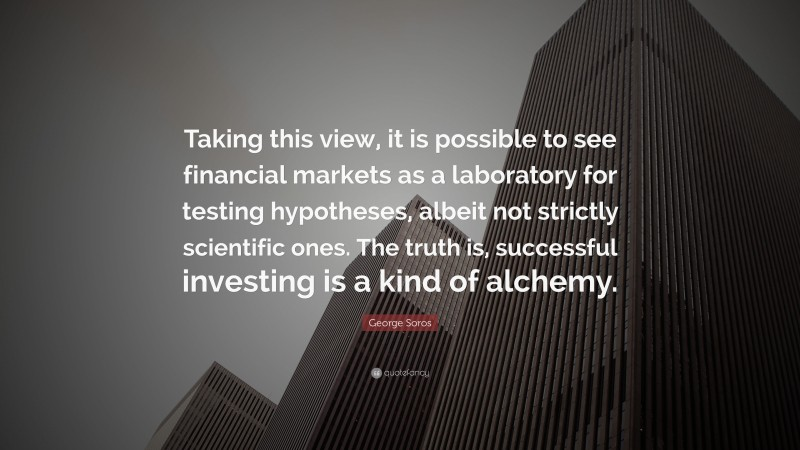 """George Soros Quote: """"Taking this view, it is possible to see financial markets as a laboratory for testing hypotheses, albeit not strictly scientific ones. The truth is, successful investing is a kind of alchemy."""""""