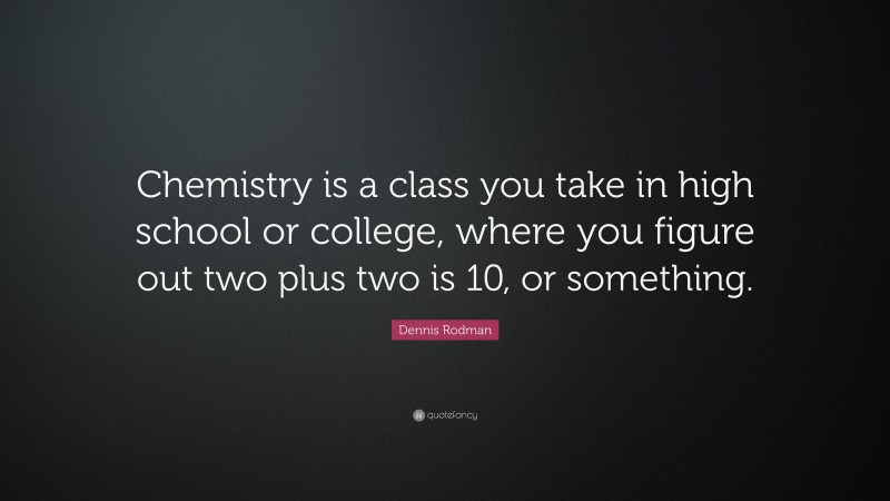 """Dennis Rodman Quote: """"Chemistry is a class you take in high school or college, where you figure out two plus two is 10, or something."""""""