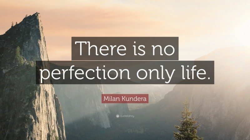 """Milan Kundera Quote: """"There is no perfection only life."""""""