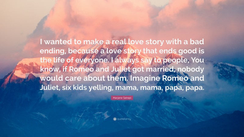 """Marjane Satrapi Quote: """"I wanted to make a real love story with a bad ending, because a love story that ends good is the life of everyone. I always say to people, You know, if Romeo and Juliet got married, nobody would care about them. Imagine Romeo and Juliet, six kids yelling, mama, mama, papa, papa."""""""