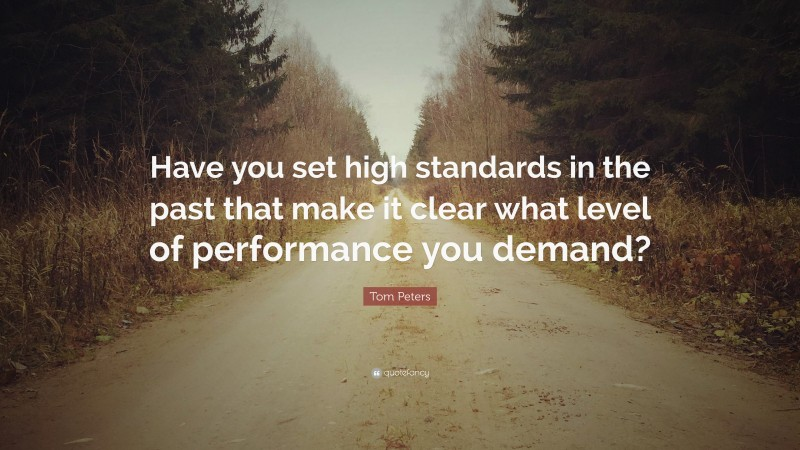 """Tom Peters Quote: """"Have you set high standards in the past that make it clear what level of performance you demand?"""""""