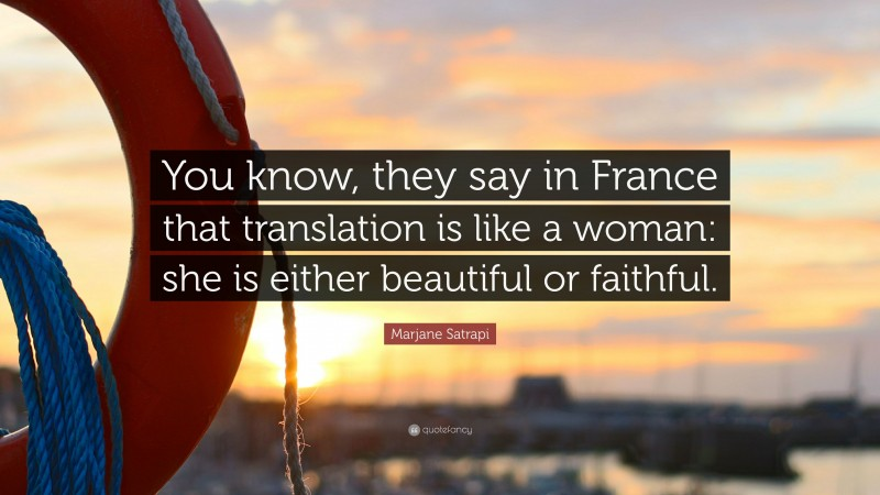 """Marjane Satrapi Quote: """"You know, they say in France that translation is like a woman: she is either beautiful or faithful."""""""