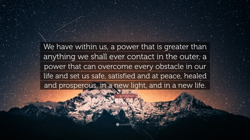 """Ernest Holmes Quote: """"We have within us, a power that is greater than anything we shall ever contact in the outer, a power that can overcome every obstacle in our life and set us safe, satisfied and at peace, healed and prosperous, in a new light, and in a new life."""""""