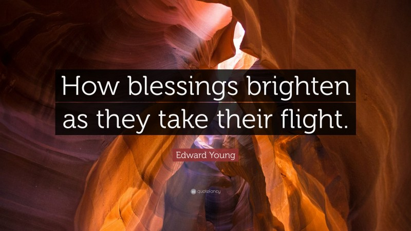 """Edward Young Quote: """"How blessings brighten as they take their flight."""""""
