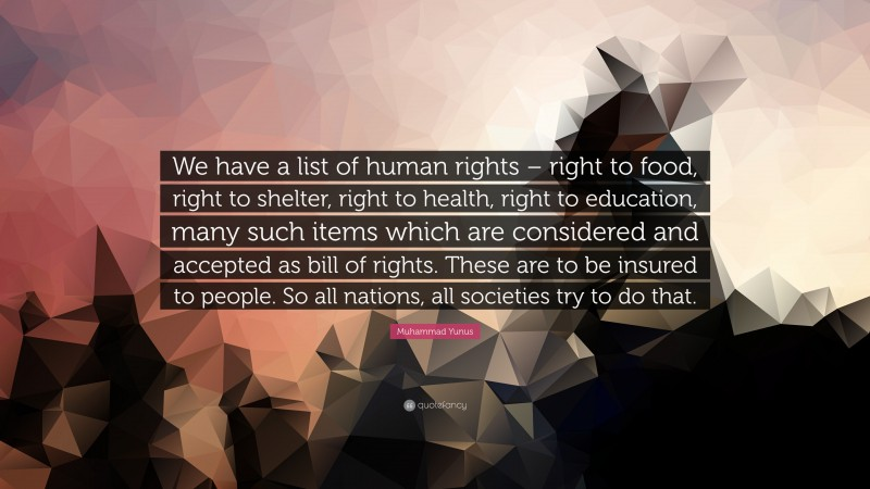 """Muhammad Yunus Quote: """"We have a list of human rights – right to food, right to shelter, right to health, right to education, many such items which are considered and accepted as bill of rights. These are to be insured to people. So all nations, all societies try to do that."""""""
