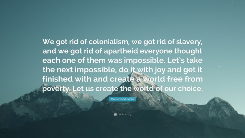 """Muhammad Yunus Quote: """"We got rid of colonialism, we got rid of slavery, and we got rid of apartheid everyone thought each one of them was impossible. Let's take the next impossible, do it with joy and get it finished with and create a world free from poverty. Let us create the world of our choice."""""""