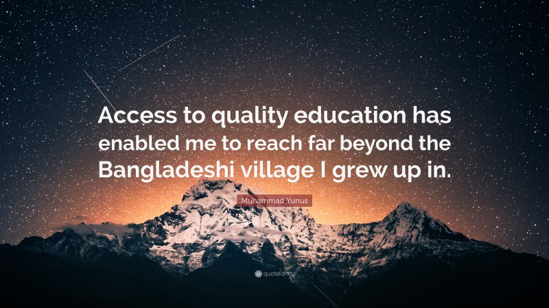 "Muhammad Yunus Quote: ""Access to quality education has enabled me to reach far beyond the Bangladeshi village I grew up in."""